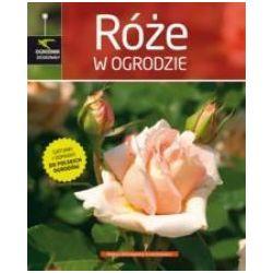 Ogrodnik doskonały. Róże w ogrodzie - Wiśniewska-Grzeszkiewicz Helena - Książka Pozostałe