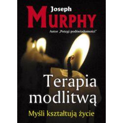 Terapia modlitwą. Myśli kształtują życie - Joseph Murphy - Książka