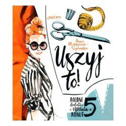 Uszyj to! Modne ubrania i dodatki w 5 minut - Anna Maksymiuk-Szymańska - Książka