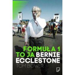 Formuła 1 to ja. Bernie Ecclastone - Tom Bower - Książka