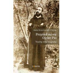 Przyśnił mi się Ojciec Pio. Trochę inna biografia - Błażej Strzechmiński OFMCap - Książka Pozostałe