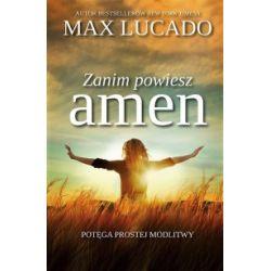 Zanim powiesz amen. Potęga prostej modlitwy - Max Lucado - Książka