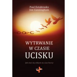 Wytrwanie w czasie ucisku. Jak stać się silnym na czas burzy - Paul Estabrooks, Jim Cunningham - Książka Książki naukowe i popularnonaukowe