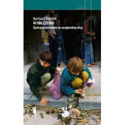 W oblężeniu. Życie pod ostrzałem na sarajewskiej ulicy - Barbara Demick - Książka