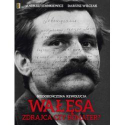 Wałęsa, bohater czy zdrajca? Niedokończona rewolucja - Andrzej Stankiewicz, Dariusz Wilczak - Książka