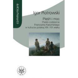 Pieśń i moc Pieśni codzienne Franciszka Karpińskiego w kulturze polskiej XIX i XX wieku - Igor Piotrowski - Książka