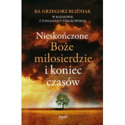 Nieskończone Boże Miłosierdzie i koniec czasów - Grzegorz Bliźniak, Tomasz Terlikowski - Książka