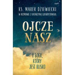 Ojcze nasz. O Bogu, który jest blisko - Marek Dziewiecki, Katarzyna Szkarpetowska - Książka Książki i Komiksy