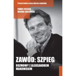 Zawód: szpieg. Rozmowy z Aleksandrem Makowskim - Paweł Reszka, Michał Majewski - Książka Książki i Komiksy
