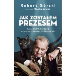 Jak zostałem Prezesem - Robert Górski - Książka Literatura piękna, popularna i faktu