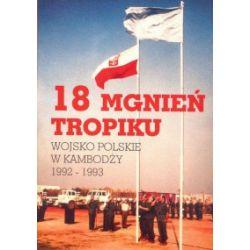 18 mgnień tropiku. Wojsko polskie w Kambodży 1992-1993 - praca zbiorowa - Książka Literatura piękna, popularna i faktu