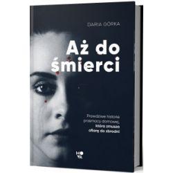 Aż do śmierci. Prawdziwe historie przemocy domowej, która zmusza ofiarę do zbrodni - Daria Górka - Książka Literatura piękna, popularna i faktu