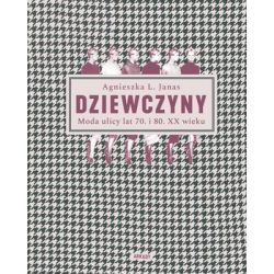 Dziewczyny. Moda ulicy lat 70. i 80. XX wieku - Janas Agnieszka L.