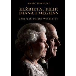 Elżbieta, Filip, Diana i Meghan. Zmierzch świata Windsorów - Rybarczyk Marek