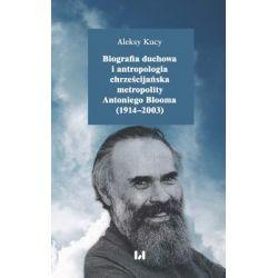 Biografia duchowa i antropologia chrześcijańska metropolity Antoniego Blooma (1914-2003) - Kucy Aleksy