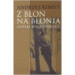 Z błoń na błonia. Zapiski wychowawcy - Szmyt Andrzej  Biografie, wspomnienia