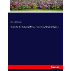 Geschichte der Regierung Philipps des Zweiten, Königs von Spanien - Robert Watson Książki i Komiksy