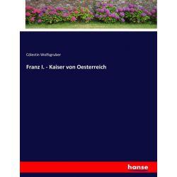 Franz I. - Kaiser von Oesterreich - Cölestin Wolfsgruber Książki i Komiksy