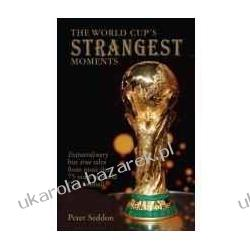 The World Cup's Strangest Moments: Extraordinary But True Stories from More Than 75 Years of World Cup Football Peter Seddon