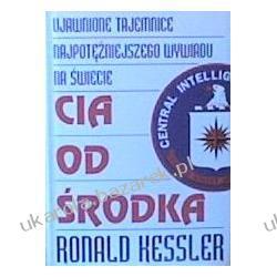 CIA od środka Ujawnione tajemnice najpotężniejszego wywiadu na świecie Ronald Kessler  Zagraniczne