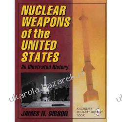 Nuclear Weapons of the United States: An Illustrated History (Schiffer Military History) James N. Gibson Historyczne