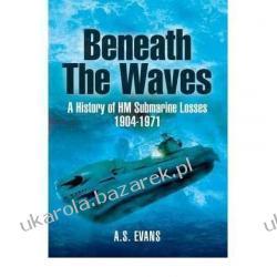 Beneath the Waves: A History of HM Submarine Losses 1904-1971 A.S. Evans Książki