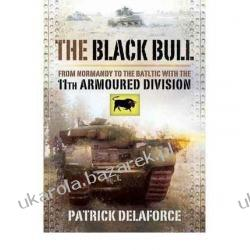 The Black Bull: From Normandy to the Baltic with the 11th Armoured Division Patrick Delaforce Pozostałe