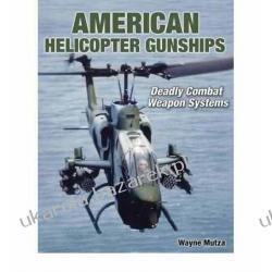 American Helicopter Gunships: Deadly Combat Weapon Systems Wayne Mutza Marynarka Wojenna