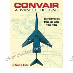 Convair Advanced Designs: Secret Projects from San Diego 1923-1962