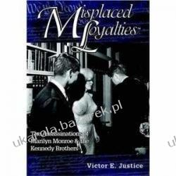 Misplaced Loyalties: The Assassinations of Marilyn Monroe & the Kennedy Brothers Victor E. Justice