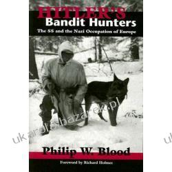 Hitler's Bandit Hunters The SS and the Nazi Occupation of Europe Blood Philip W. Pozostałe