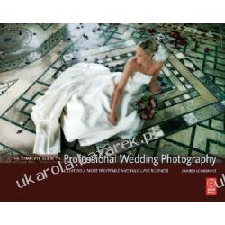 The Complete Guide to Professional Wedding Photography Creating a More Profitable and Fulfilling Business Lovegrove Damien Fotografia