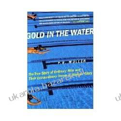 Gold in the Water The True Story of Ordinary Men and Their Extraordinary Dream of Olympic Glory Mullen P. H.