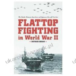 Flattop Fighting in World War II The Battles Between American and Japanese Aircraft Carriers Degan Patrick Historyczne