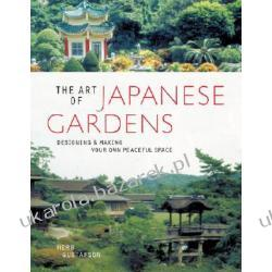 The Art of Japanese Gardens Designing & Making Your Own Peaceful Space Gustafson Herb L. Kampanie i bitwy