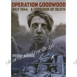 Operation Goodwood July 1944 A Corridor of Death Moore Perry Pozostałe