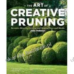 The Art of Creative Pruning: Inventive Ideas for Training and Shaping Trees and Shrubs Jake Hobson
