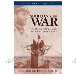 Shooting the War The Memoir and Photographs of A U-Boat Officer in World War II Wise James E. Jr. Giese Otto Fortyfikacje