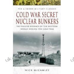 Cold War Secret Nuclear Bunkers The Passive Defence of the Western World During the Cold War McCamley N. J.