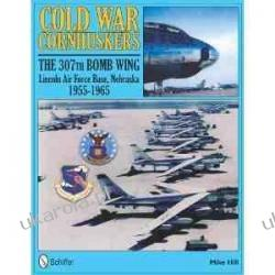 Cold War Cornhuskers: The 307th Bomb Wing Lincoln Air Force Base Nebraska 1955-1965 Mike Hill Kalendarze książkowe