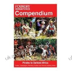 Foundry Miniatures Compendium Pirates To Darkest Africa: Rules, Campaigns, Painting Guides And Terrain-making Ideas Pozostałe