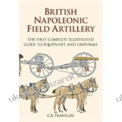British Napoleonic Field Artillery The First Complete Illustrated Guide to Equipment and Uniforms Franklin Carl Artyleria