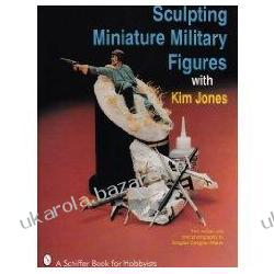 Sculpting Miniature Military Figures Serving the American Table 1887-1986 Jones Kim Historyczne