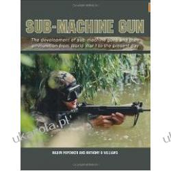 Sub-Machine Gun: The Development of Sub-machine Guns and Their Ammunition from World War 1 to the Present Day Pozostałe