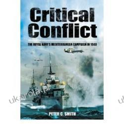 Critical Conflict: The Royal Navy's Mediterranean Campaign in 1940 Peter C. Smith  Zagraniczne