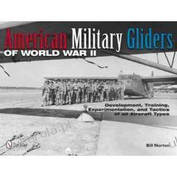 American Military Gliders of World War II: Development, Training, Experimentation, and Tactics of All Aircraft Types Bill Norton