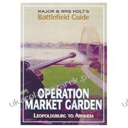 Major and Mrs Holt's Battlefield Guide Operation Market Garden: Leopoldsville to Arnhem Tonie Holt; Valmai Holt Historyczne