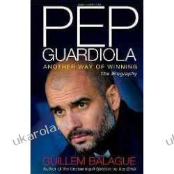 Pep Guardiola: Another Way of Winning The Biography Guillem Balague Sportowcy