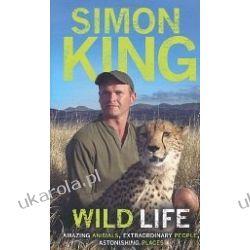 Wild Life: Amazing Animals, Extraordinary People, Astonishing Places Simon King  Przygodowe i podróżnicze