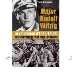 Major Rudolf Witzig Le Vainqueur D'eben-emael: Fallschirmjager Sur Tous Les Fronts Franz Kurowski Kampanie i bitwy